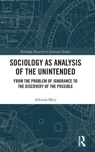 Sociology as Analysis of the Unintended: From the Problem of Ignorance to the Discovery of the Possible - Routledge Research in Ignorance Studies (Hardback)