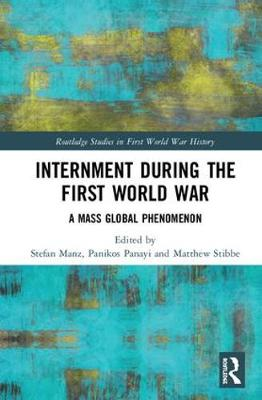 Internment during the First World War: A Mass Global Phenomenon - Routledge Studies in First World War History (Hardback)