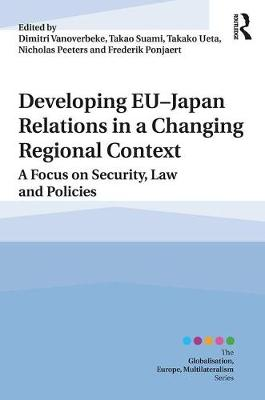 Developing EU-Japan Relations in a Changing Regional Context: A Focus on Security, Law and Policies - Globalisation, Europe, Multilateralism series (Hardback)