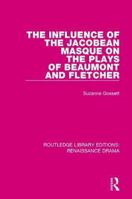 The Influence of the Jacobean Masque on the Plays of Beaumont and Fletcher - Routledge Library Editions: Renaissance Drama (Hardback)