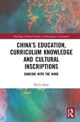 China's Education, Curriculum Knowledge and Cultural Inscriptions: Dancing with The Wind - Routledge Cultural Studies in Knowledge, Curriculum, and Education (Hardback)