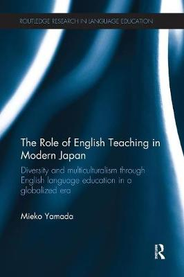 The Role of English Teaching in Modern Japan: Diversity and multiculturalism through English language education in a globalized era - Routledge Research in Language Education (Paperback)