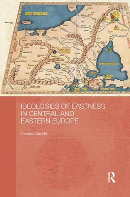 Ideologies of Eastness in Central and Eastern Europe - BASEES/Routledge Series on Russian and East European Studies (Paperback)