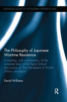 """The Philosophy of Japanese Wartime Resistance: A reading, with commentary, of the complete texts of the Kyoto School discussions of """"The Standpoint of World History and Japan"""" (Paperback)"""