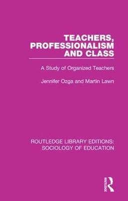 Teachers, Professionalism and Class: A Study of Organized Teachers - Routledge Library Editions: Sociology of Education 42 (Hardback)