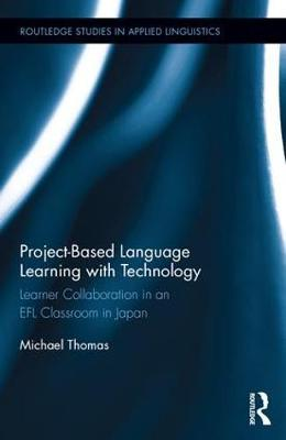 Project-Based Language Learning with Technology: Learner Collaboration in an EFL Classroom in Japan - Routledge Studies in Applied Linguistics (Hardback)