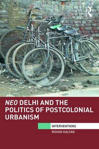 Neo Delhi and the Politics of Postcolonial Urbanism - Interventions (Hardback)