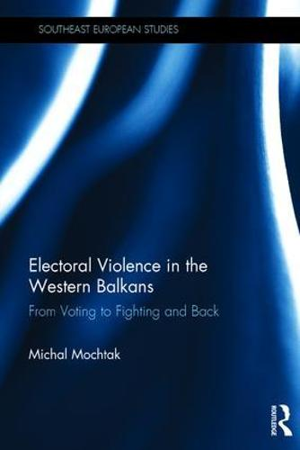 Electoral Violence in the Western Balkans: From Voting to Fighting and Back - Southeast European Studies (Hardback)