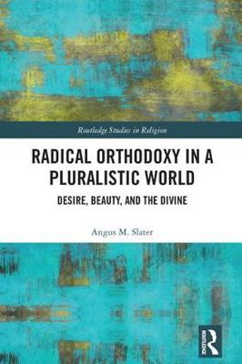 Radical Orthodoxy in a Pluralistic World: Desire, Beauty, and the Divine - Routledge Studies in Religion (Hardback)