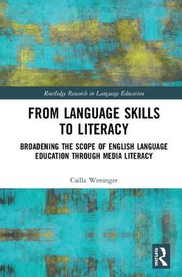 From Language Skills to Literacy: Broadening the Scope of English Language Education Through Media Literacy - Routledge Research in Language Education (Hardback)