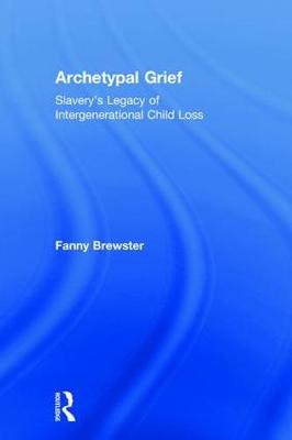 Archetypal Grief: Slavery's Legacy of Intergenerational Child Loss (Hardback)