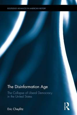 The Disinformation Age: The Collapse of Liberal Democracy in the United States - Routledge Advances in American History 7 (Hardback)