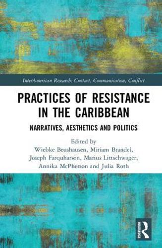 Practices of Resistance in the Caribbean: Narratives, Aesthetics and Politics - InterAmerican Research: Contact, Communication, Conflict (Hardback)