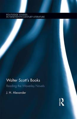 Walter Scott's Books: Reading the Waverley Novels - Routledge Studies in Nineteenth Century Literature (Hardback)