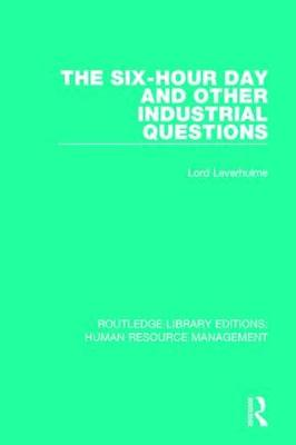 The Six-Hour Day and Other Industrial Questions - Routledge Library Editions: Human Resource Management (Hardback)
