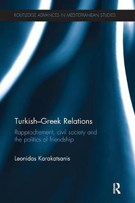 Turkish-Greek Relations: Rapprochement, Civil Society and the Politics of Friendship - Routledge Advances in Mediterranean Studies (Paperback)