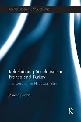 Refashioning Secularisms in France and Turkey: The Case of the Headscarf Ban - Routledge Islamic Studies Series (Paperback)