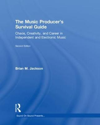 The Music Producer's Survival Guide: Chaos, Creativity, and Career in Independent and Electronic Music - Sound On Sound Presents... (Hardback)