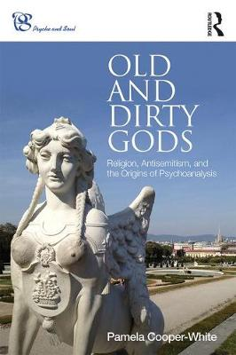 Old and Dirty Gods: Religion, Antisemitism, and the Origins of Psychoanalysis - Psyche and Soul (Paperback)