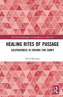 Healing Rites of Passage: Salutogenesis in Serious Fun Camps - The Social Pathologies of Contemporary Civilization (Hardback)