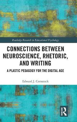 Connections Between Neuroscience, Rhetoric, and Writing: A Plastic Pedagogy for the Digital Age - Routledge Research in Educational Psychology (Hardback)