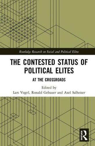 The Contested Status of Political Elites: At the Crossroads - Routledge Research on Social and Political Elites (Hardback)