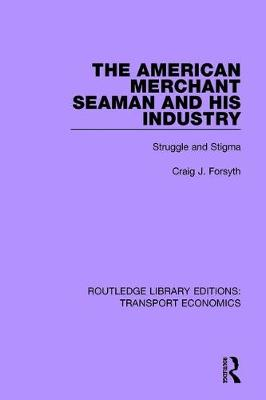 The American Merchant Seaman and His Industry: Struggle and Stigma - Routledge Library Editions: Transport Economics (Paperback)