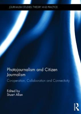 Photojournalism and Citizen Journalism: Co-operation, Collaboration and Connectivity - Journalism Studies (Hardback)
