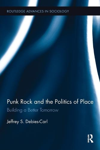 Punk Rock and the Politics of Place: Building a Better Tomorrow - Routledge Advances in Sociology (Paperback)