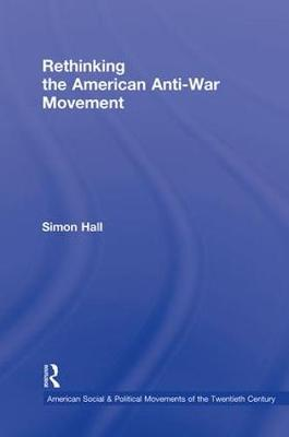 Rethinking the American Anti-War Movement - American Social and Political Movements of the 20th Century (Hardback)