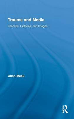 Trauma and Media: Theories, Histories, and Images - Routledge Research in Cultural and Media Studies (Hardback)