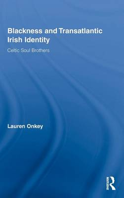 Blackness and Transatlantic Irish Identity: Celtic Soul Brothers - Routledge Research in Race and Ethnicity (Hardback)