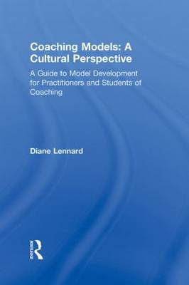 Coaching Models: A Cultural Perspective: A Guide to Model Development: for Practitioners and Students of Coaching (Hardback)