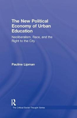 The New Political Economy of Urban Education: Neoliberalism, Race, and the Right to the City - Critical Social Thought (Hardback)