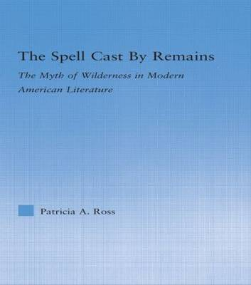 The Spell Cast by Remains: The Myth of Wilderness in Modern American Literature - Literary Criticism and Cultural Theory (Paperback)