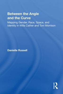 Between the Angle and the Curve: Mapping Gender, Race, Space, and Identity in Willa Cather and Toni Morrison (Paperback)