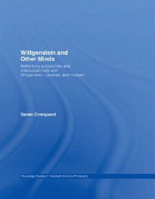 Wittgenstein and Other Minds: Rethinking Subjectivity and Intersubjectivity with Wittgenstein, Levinas, and Husserl (Paperback)