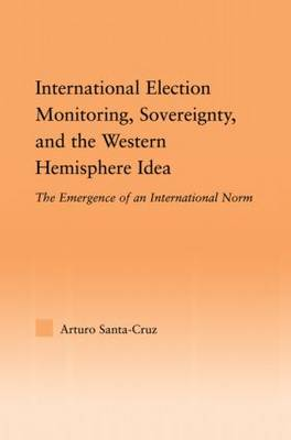 International Election Monitoring, Sovereignty, and the Western Hemisphere: The Emergence of an International Norm (Paperback)