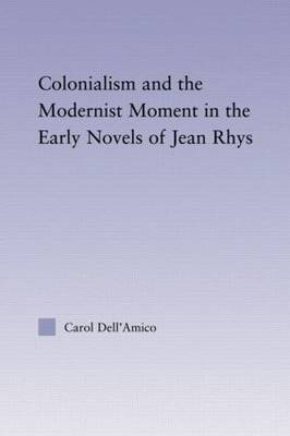 Colonialism and the Modernist Moment in the Early Novels of Jean Rhys - Studies in Major Literary Authors (Paperback)