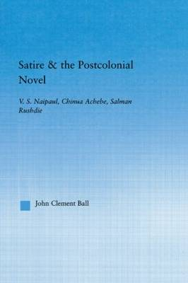 Satire and the Postcolonial Novel: V.S. Naipaul, Chinua Achebe, Salman Rushdie - Literary Criticism and Cultural Theory (Paperback)