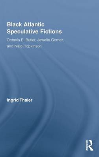 Black Atlantic Speculative Fictions: Octavia E. Butler, Jewelle Gomez, and Nalo Hopkinson (Hardback)