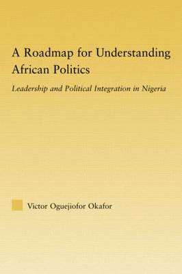 A Roadmap for Understanding African Politics: Leadership and Political Integration in Nigeria (Paperback)
