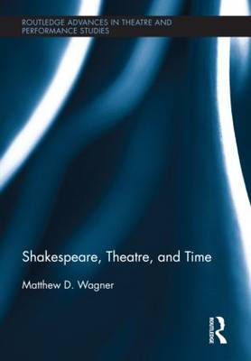 Shakespeare, Theatre, and Time - Routledge Advances in Theatre & Performance Studies (Hardback)