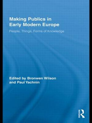 Making Publics in Early Modern Europe: People, Things, Forms of Knowledge - Routledge Studies in Renaissance Literature and Culture (Hardback)
