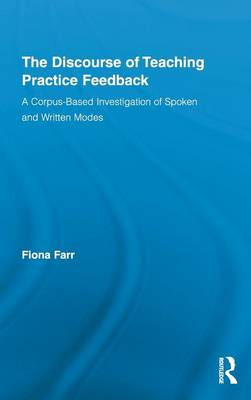 The Discourse of Teaching Practice Feedback: A Corpus-Based Investigation of Spoken and Written Modes - Routledge Advances in Corpus Linguistics (Hardback)