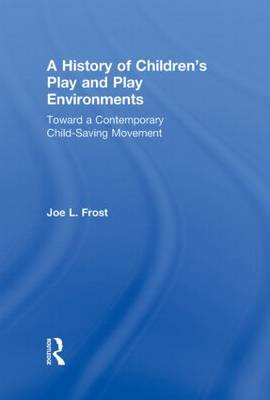A History of Children's Play and Play Environments: Toward a Contemporary Child-Saving Movement (Hardback)