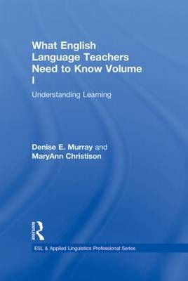 What English Language Teachers Need to Know Volume I: Understanding Learning - ESL & Applied Linguistics Professional Series (Hardback)