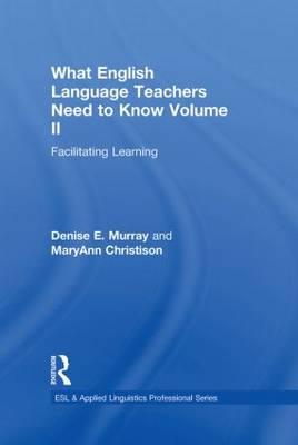What English Language Teachers Need to Know Volume II: Facilitating Learning - ESL & Applied Linguistics Professional Series (Hardback)