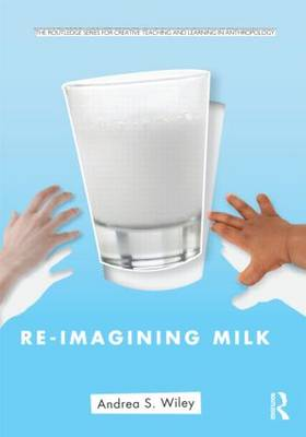 Re-imagining Milk: Cultural and Biological Perspectives - Routledge Series for Creative Teaching and Learning in Anthropology (Paperback)