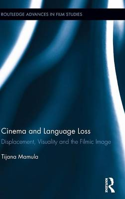 Cinema and Language Loss: Displacement, Visuality and the Filmic Image (Hardback)